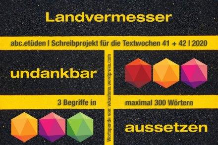 2020-10-04 ABC-Etüden Christiane zu Werners Wortspende (Landvermesser + undankbar + aussetzen) 1